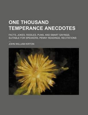 One Thousand Temperance Anecdotes; Facts, Jokes, Riddles, Puns, and Smart Sayings, Suitable for Speakers, Penny Readings, Recitations
