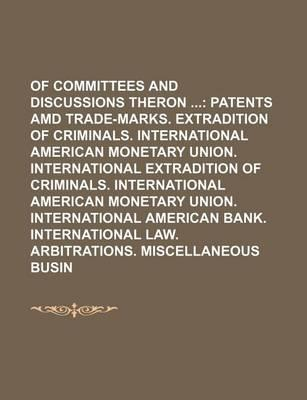 Reports of Committees and Discussions Theron; Patents AMD Trade-Marks. Extradition of Criminals. International American Monetary Union. International