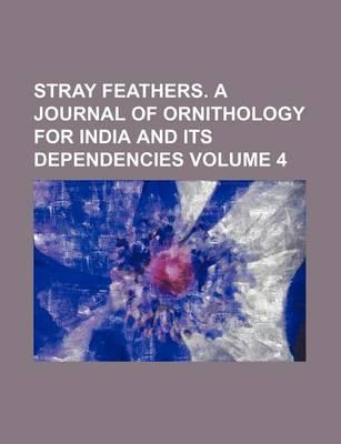 Stray Feathers. a Journal of Ornithology for India and Its Dependencies Volume 4