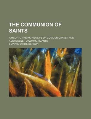 The Communion of Saints; A Help to the Higher Life of Communicants Five Addresses to Communicants