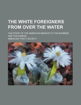 The White Foreigners from Over the Water; The Story of the American Mission to the Burmese and the Karens