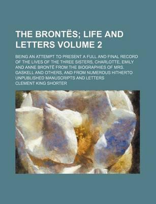 The Brontes; Life and Letters. Being an Attempt to Present a Full and Final Record of the Lives of the Three Sisters, Charlotte, Emily and Anne Bronte