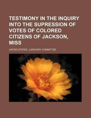 Testimony in the Inquiry Into the Supression of Votes of Colored Citizens of Jackson, Miss