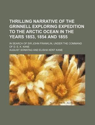 Thrilling Narrative of the Grinnell Exploring Expedition to the Arctic Ocean in the Years 1853, 1854 and 1855; In Search of Sir John Franklin, Under the Command of D. E. K. Kane