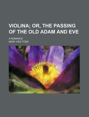 Violina; Or, the Passing of the Old Adam and Eve. a Romance