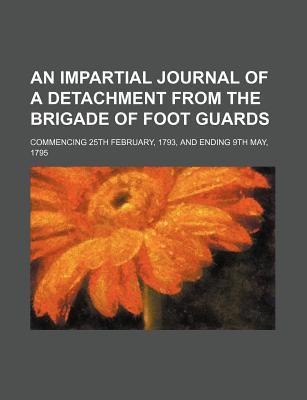 An Impartial Journal of a Detachment from the Brigade of Foot Guards; Commencing 25th February, 1793, and Ending 9th May, 1795
