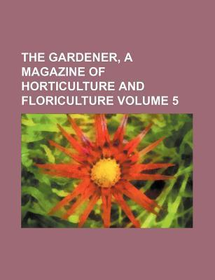 The Gardener, a Magazine of Horticulture and Floriculture Volume 5