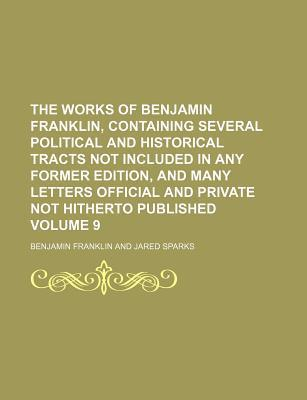The Works of Benjamin Franklin, Containing Several Political and Historical Tracts Not Included in Any Former Edition, and Many Letters Official and Private Not Hitherto Published Volume 9