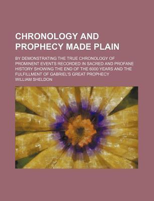 Chronology and Prophecy Made Plain; By Demonstrating the True Chronology of Prominent Events Recorded in Sacred and Profane History Showing the End of the 6000 Years and the Fulfillment of Gabriel's Great Prophecy