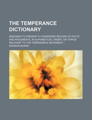 The Temperance Dictionary; Designed to Present a Condensed Record of Facts and Arguments, in Alphabetical Order, on Topics Relevant to the Temperance Movement