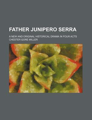 Father Junipero Serra; A New and Original Historical Drama in Four Acts