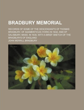 Bradbury Memorial; Records of Some of the Descendants of Thomas Bradbury, of Agamenticus (York) in 1634, and of Salisbury, Mass. in 1638, with a Brief