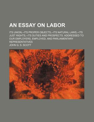 An Essay on Labor; Its Union, --Its Proper Objects, --Its Natural Laws, --Its Just Rights, --Its Duties and Prospects. Addressed to Our Employers, Employed, and Parliamentary Representatives