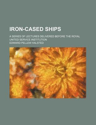 Iron-Cased Ships; A Series of Lectures Delivered Before the Royal United Service Institution