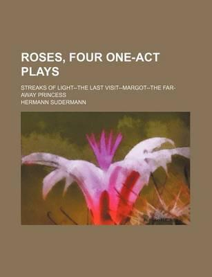 Roses, Four One-Act Plays; Streaks of Light--The Last Visit--Margot--The Far-Away Princess
