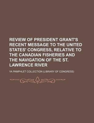 Review of President Grant's Recent Message to the United States' Congress, Relative to the Canadian Fisheries and the Navigation of the St. Lawrence River