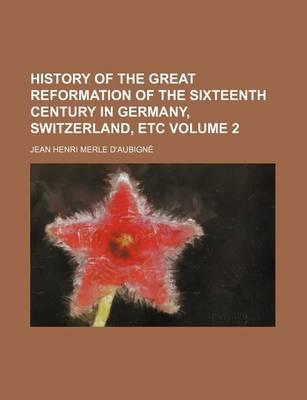 History of the Great Reformation of the Sixteenth Century in Germany, Switzerland, Etc Volume 2