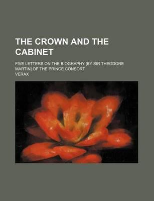 The Crown and the Cabinet; Five Letters on the Biography [By Sir Theodore Martin] of the Prince Consort