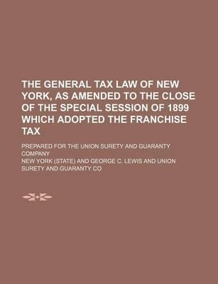 The General Tax Law of New York, as Amended to the Close of the Special Session of 1899 Which Adopted the Franchise Tax; Prepared for the Union Surety and Guaranty Company