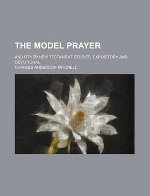 The Model Prayer; And Other New Testament Studies, Expository and Devotional
