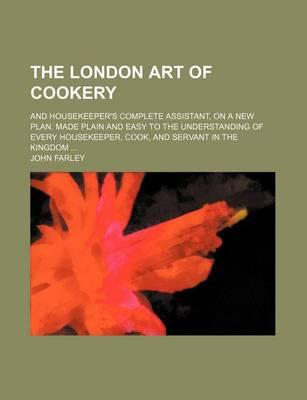 The London Art of Cookery; And Housekeeper's Complete Assistant, on a New Plan. Made Plain and Easy to the Understanding of Every Housekeeper, Cook, and Servant in the Kingdom