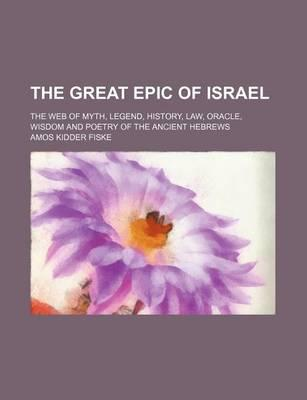 The Great Epic of Israel; The Web of Myth, Legend, History, Law, Oracle, Wisdom and Poetry of the Ancient Hebrews