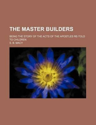 The Master Builders; Being the Story of the Acts of the Apostles Re-Told to Children