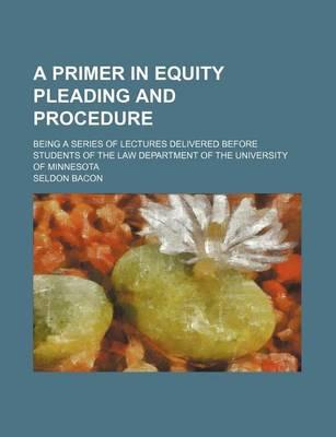A Primer in Equity Pleading and Procedure; Being a Series of Lectures Delivered Before Students of the Law Department of the University of Minnesota
