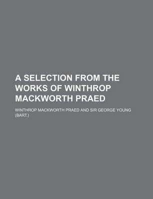 A Selection from the Works of Winthrop Mackworth Praed