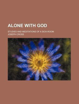 Alone with God; Studies and Meditations of a Sick-Room