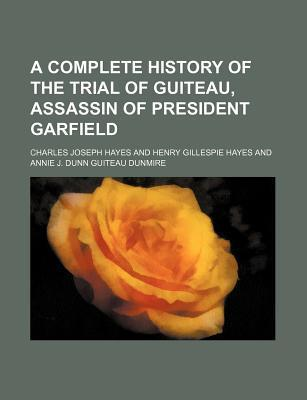 A Complete History of the Trial of Guiteau, Assassin of President Garfield