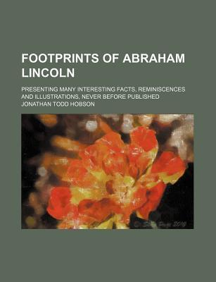 Footprints of Abraham Lincoln; Presenting Many Interesting Facts, Reminiscences and Illustrations, Never Before Published