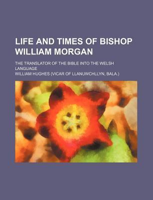 Life and Times of Bishop William Morgan; The Translator of the Bible Into the Welsh Language