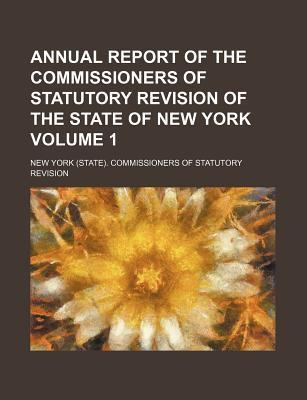 Annual Report of the Commissioners of Statutory Revision of the State of New York Volume 1