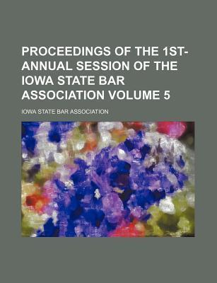 Proceedings of the 1st- Annual Session of the Iowa State Bar Association Volume 5