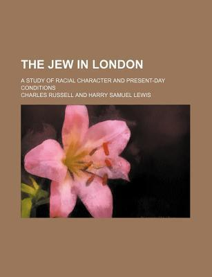 The Jew in London; A Study of Racial Character and Present-Day Conditions