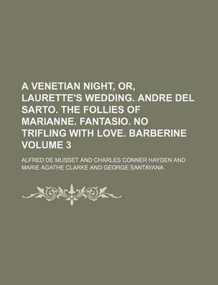 A Venetian Night, Or, Laurette's Wedding. Andre del Sarto. the Follies of Marianne. Fantasio. No Trifling with Love. Barberine Volume 3