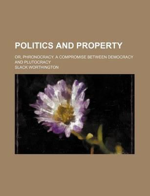 Politics and Property; Or, Phronocracy. a Compromise Between Democracy and Plutocracy
