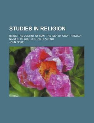 Studies in Religion; Being the Destiny of Man the Idea of God Through Nature to God Life Everlasting