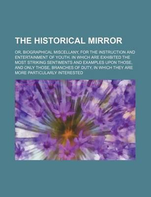 The Historical Mirror; Or, Biographical Miscellany, for the Instruction and Entertainment of Youth. in Which Are Exhibited the Most Striking Sentiment