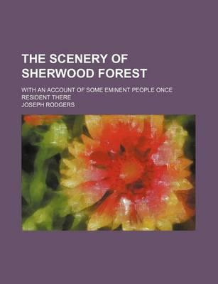 The Scenery of Sherwood Forest; With an Account of Some Eminent People Once Resident There
