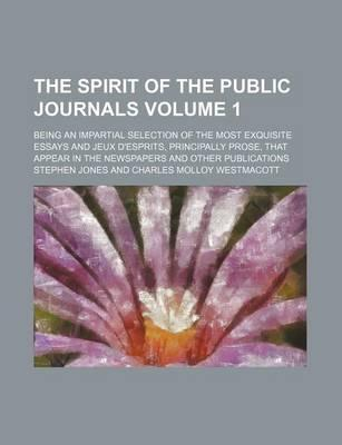 The Spirit of the Public Journals; Being an Impartial Selection of the Most Exquisite Essays and Jeux D'Esprits, Principally Prose, That Appear in the Newspapers and Other Publications Volume 1