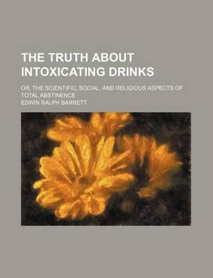The Truth about Intoxicating Drinks; Or, the Scientific, Social, and Religious Aspects of Total Abstinence