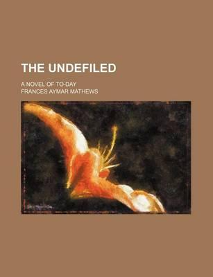 The Undefiled; A Novel of To-Day