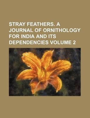 Stray Feathers. a Journal of Ornithology for India and Its Dependencies Volume 2