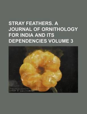 Stray Feathers. a Journal of Ornithology for India and Its Dependencies Volume 3