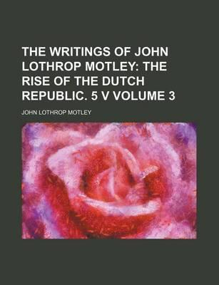 The Writings of John Lothrop Motley; The Rise of the Dutch Republic. 5 V Volume 3