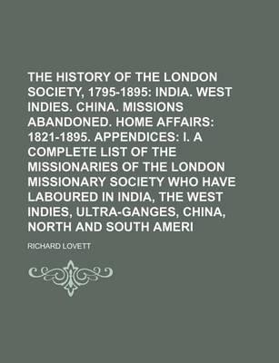 The History of the London Missionary Society, 1795-1895; India. West Indies. China. Missions Abandoned. Home Affairs 1821-1895. Appendices I. a Complete List of the Missionaries of the London Missionary Society Who Have Laboured Volume 2