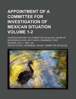Appointment of a Committee for Investigation of Mexican Situation; Hearings Before the Committee on Rules, House of Representatives, Sixty-Sixth Congress, First Session, on H.J. Res. 124 Volume 1-2