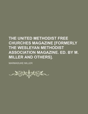 The United Methodist Free Churches Magazine [Formerly the Wesleyan Methodist Association Magazine. Ed. by M. Miller and Others]